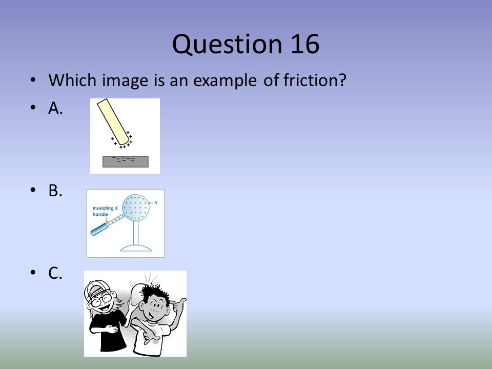 Question 16 Which image is an example of friction? A. B. C.