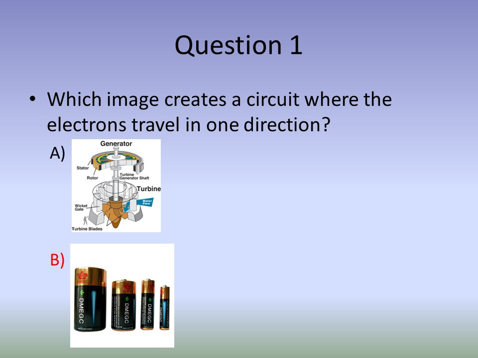 Question 1 Which image creates a circuit where the electrons travel in one direction A) B)