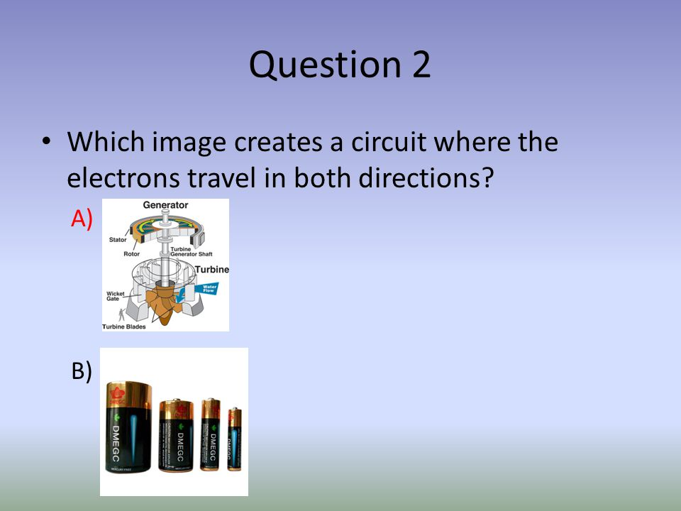 Question 2 Which image creates a circuit where the electrons travel in both directions? A) B)