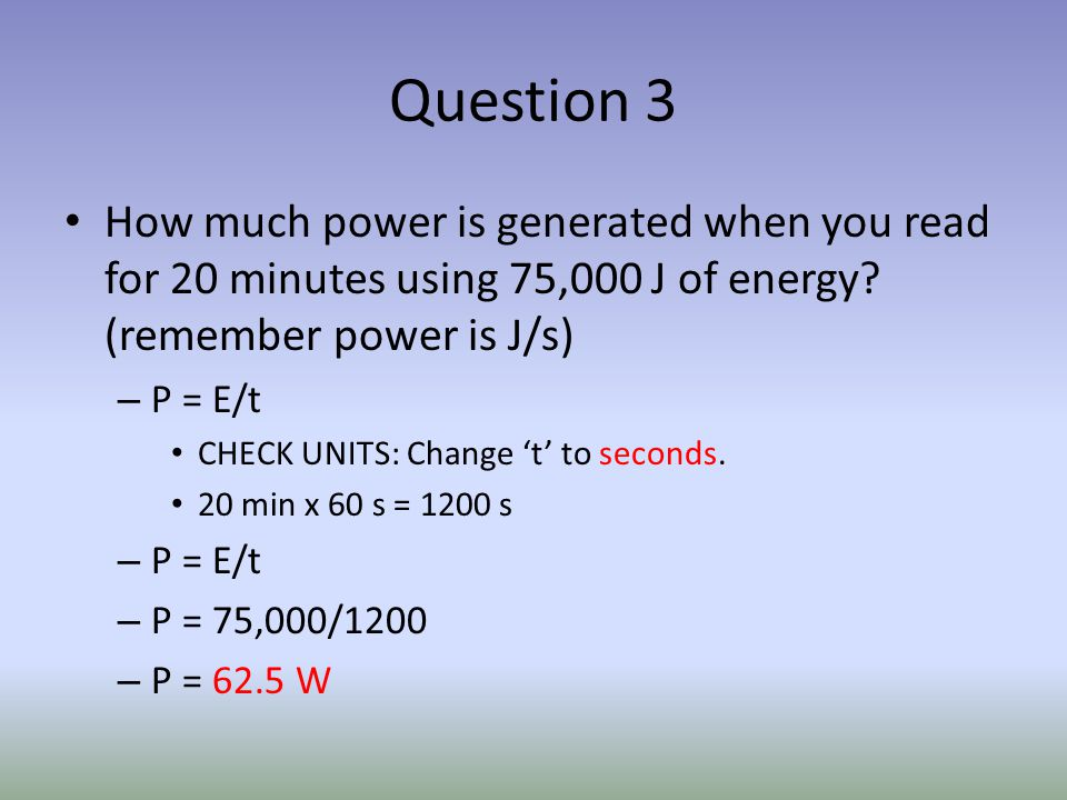 Question 3 How much power is generated when you read for 20 minutes using 75,000 J of energy.