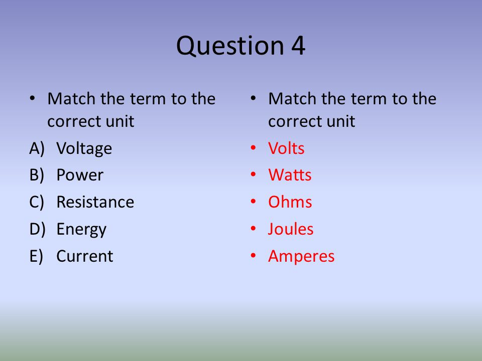 Question 4 Match the term to the correct unit A)Voltage B)Power C)Resistance D)Energy E)Current Match the term to the correct unit Volts Watts Ohms Joules Amperes