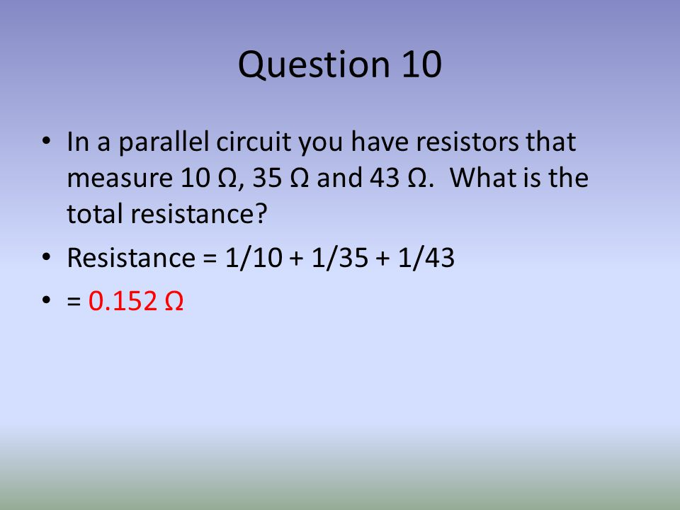 Question 10 In a parallel circuit you have resistors that measure 10 Ω, 35 Ω and 43 Ω.