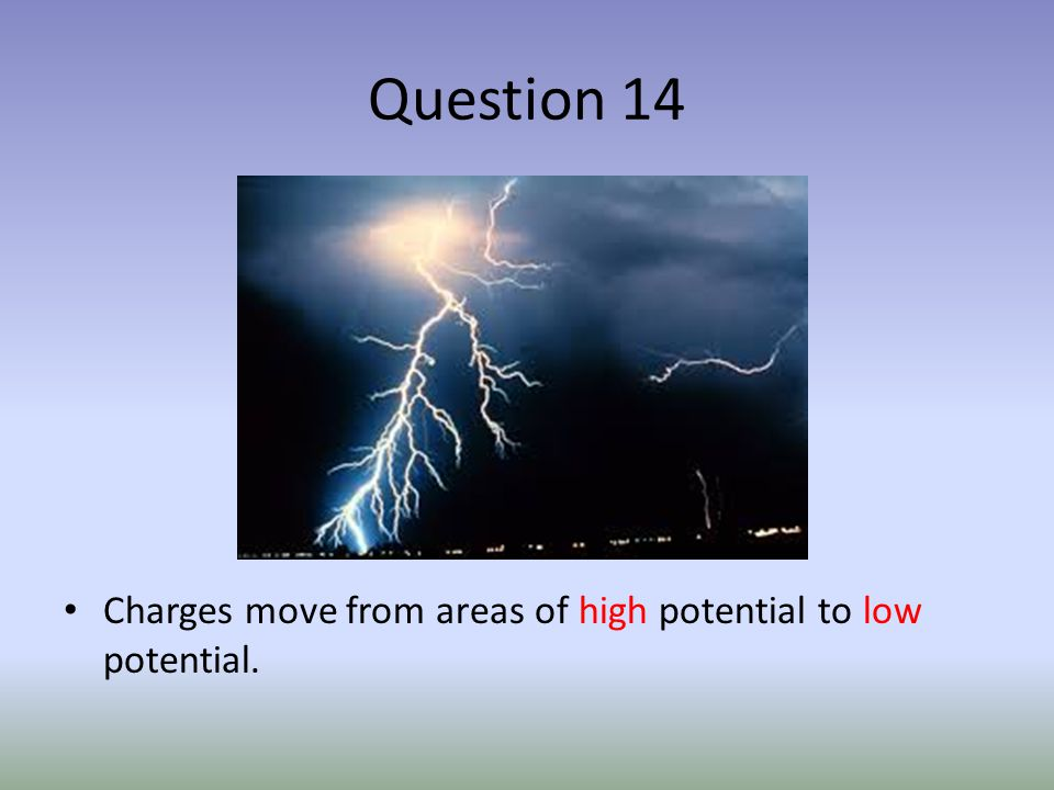 Question 14 Charges move from areas of high potential to low potential.
