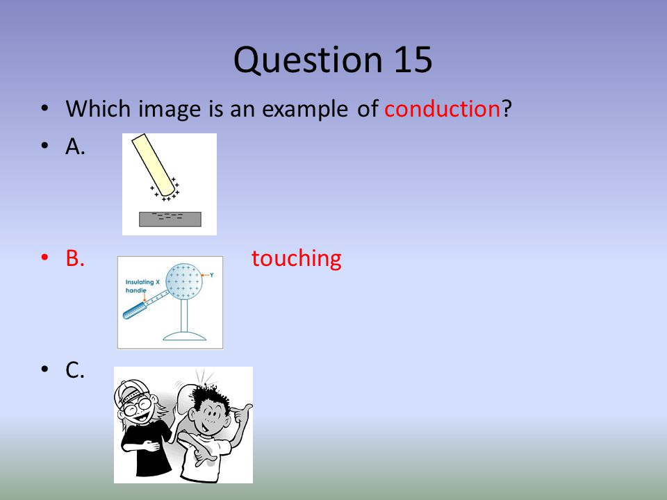 Question 15 Which image is an example of conduction A. B. touching C.