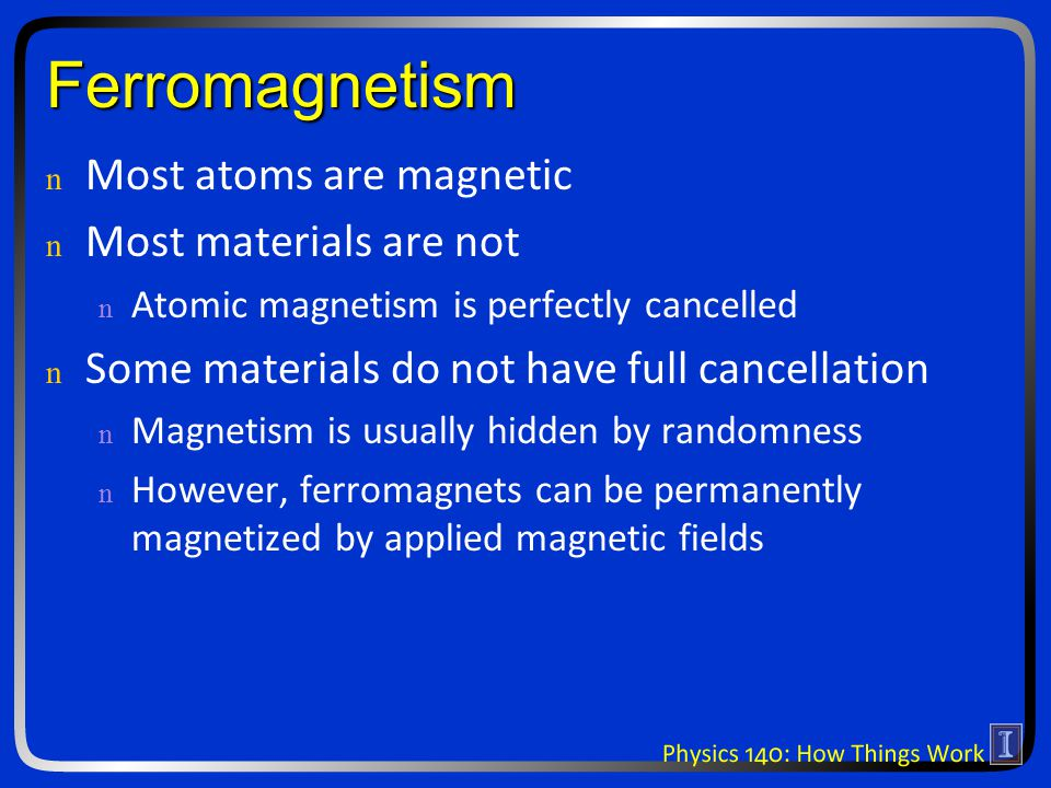 Ferromagnetism n n Most atoms are magnetic n n Most materials are not n n Atomic magnetism is perfectly cancelled n n Some materials do not have full cancellation n n Magnetism is usually hidden by randomness n n However, ferromagnets can be permanently magnetized by applied magnetic fields