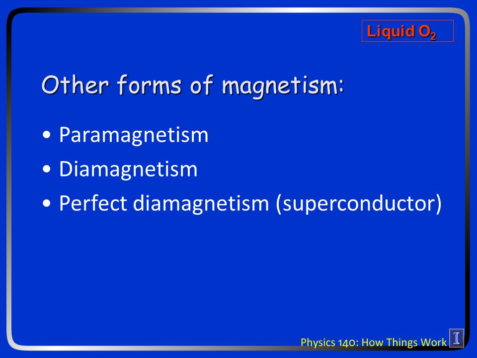 Other forms of magnetism: Paramagnetism Diamagnetism Perfect diamagnetism (superconductor) Liquid O 2