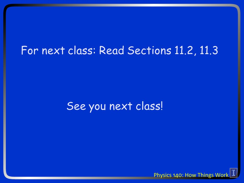 See you next class! For next class: Read Sections 11.2, 11.3