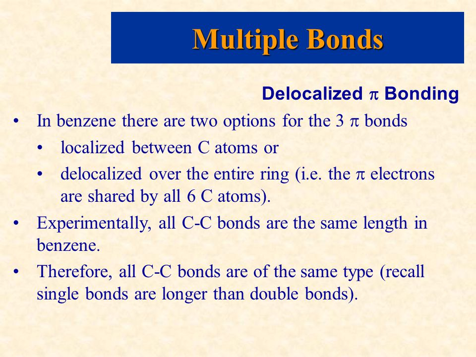 Multiple Bonds Delocalized  Bonding In benzene there are two options for the 3  bonds localized between C atoms or delocalized over the entire ring (i.e.