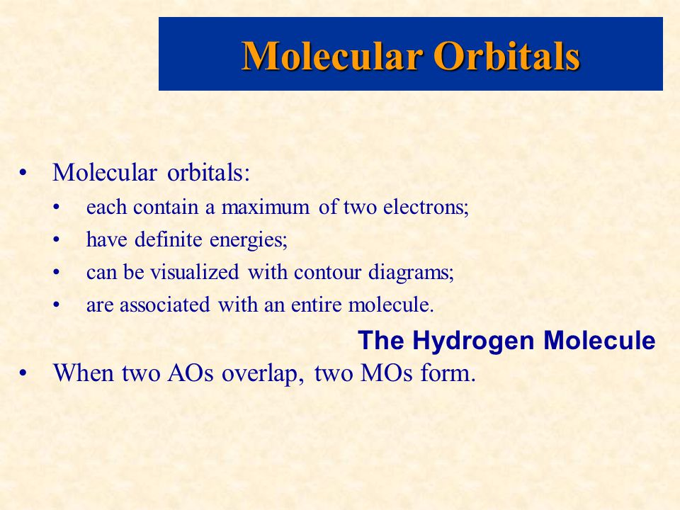 Molecular Orbitals Molecular orbitals: each contain a maximum of two electrons; have definite energies; can be visualized with contour diagrams; are associated with an entire molecule.