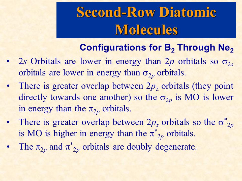 Second-Row Diatomic Molecules Configurations for B 2 Through Ne 2 2s Orbitals are lower in energy than 2p orbitals so  2s orbitals are lower in energy than  2p orbitals.