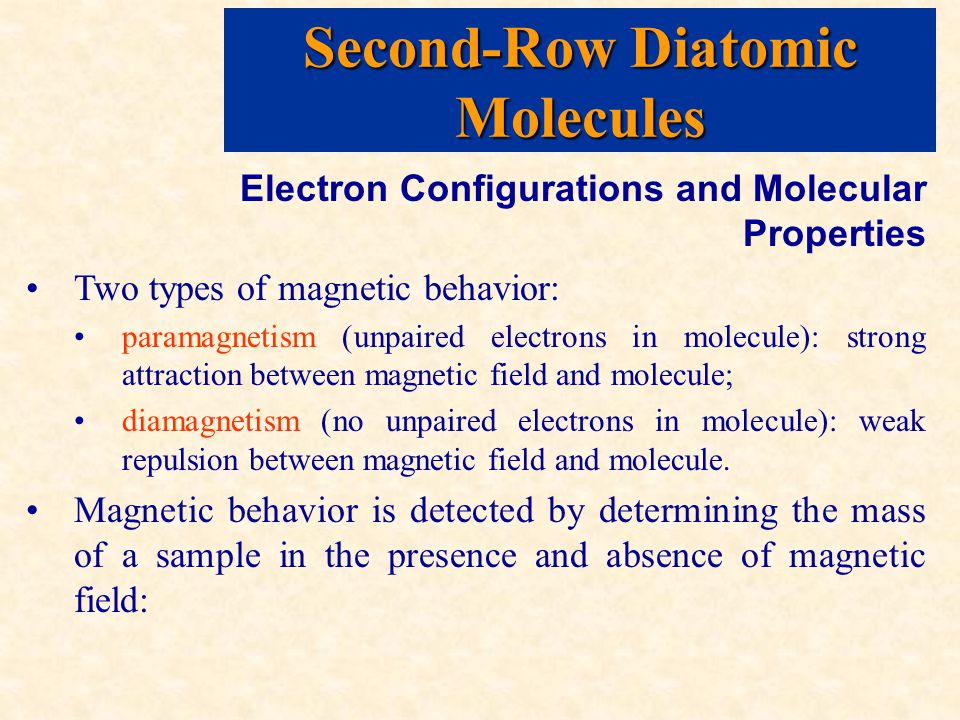 Second-Row Diatomic Molecules Electron Configurations and Molecular Properties Two types of magnetic behavior: paramagnetism (unpaired electrons in molecule): strong attraction between magnetic field and molecule; diamagnetism (no unpaired electrons in molecule): weak repulsion between magnetic field and molecule.