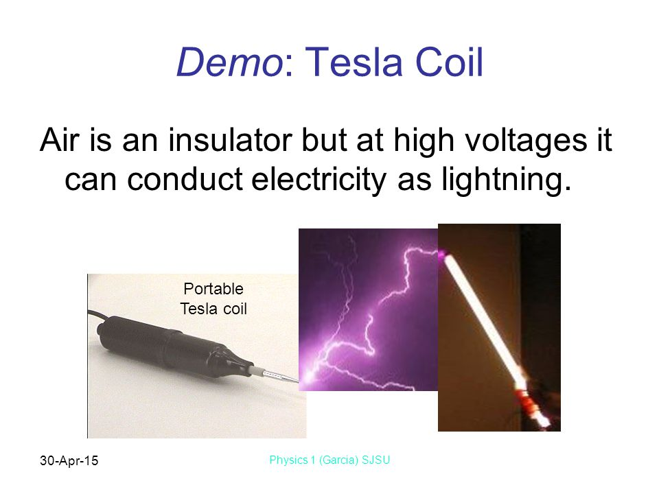 30-Apr-15 Physics 1 (Garcia) SJSU Demo: Tesla Coil Air is an insulator but at high voltages it can conduct electricity as lightning.