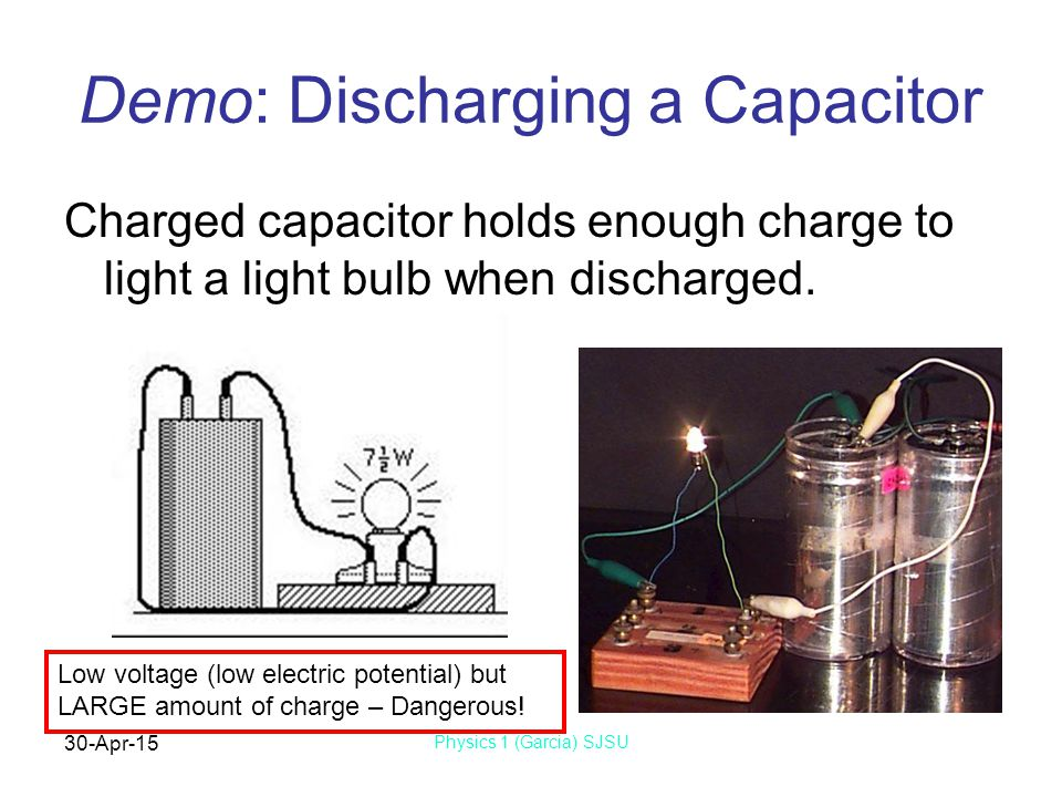 30-Apr-15 Physics 1 (Garcia) SJSU Demo: Discharging a Capacitor Charged capacitor holds enough charge to light a light bulb when discharged.