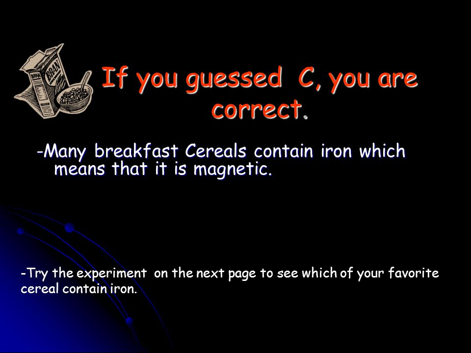 Are some of the foods we eat magnetic? Which breakfast food do you think contains the most iron? a.A bagel with butter b. Waffles and syrup c. Total b