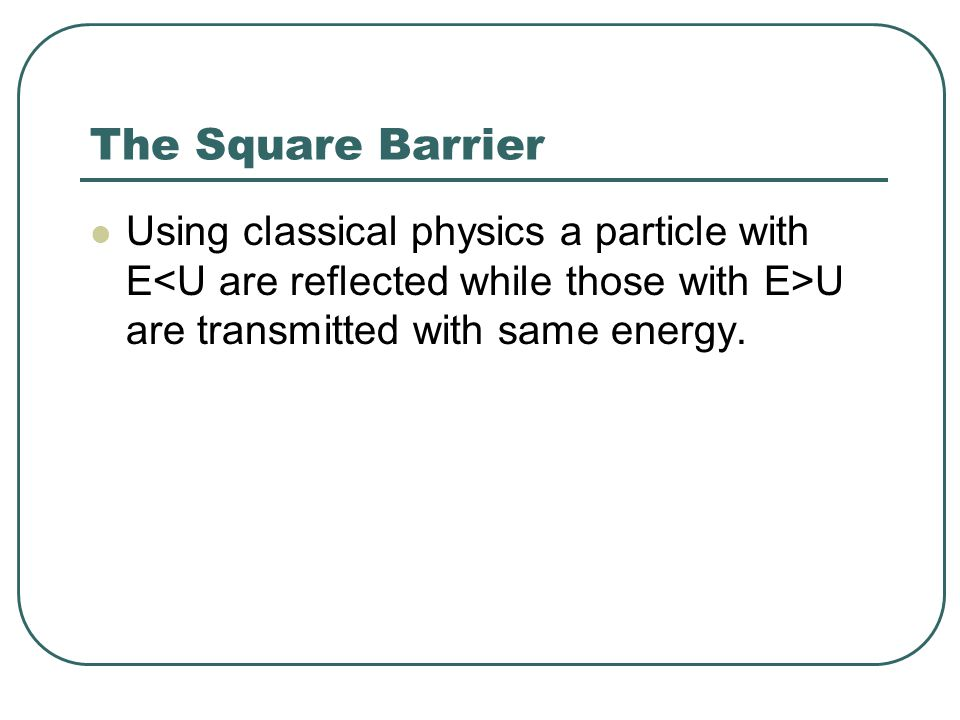 The Square Barrier Using classical physics a particle with E U are transmitted with same energy.