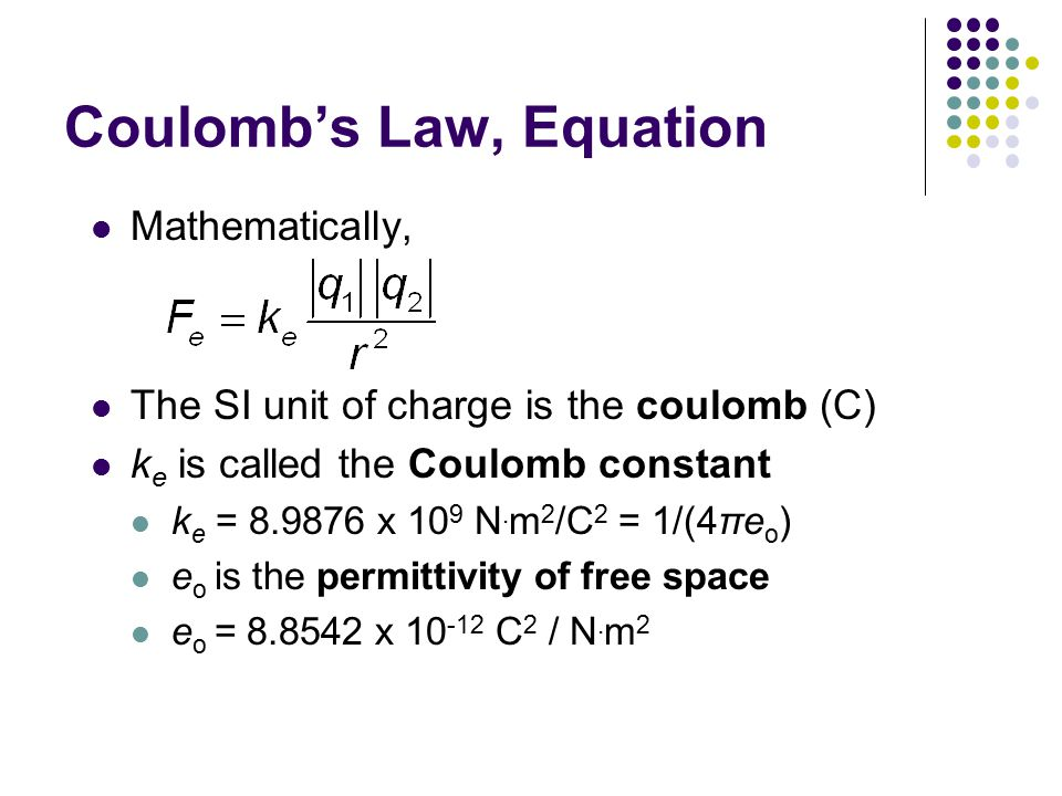 Coulomb's Law, Equation Mathematically, The SI unit of charge is the coulomb (C) k e is called the Coulomb constant k e = 8.9876 x 10 9 N.
