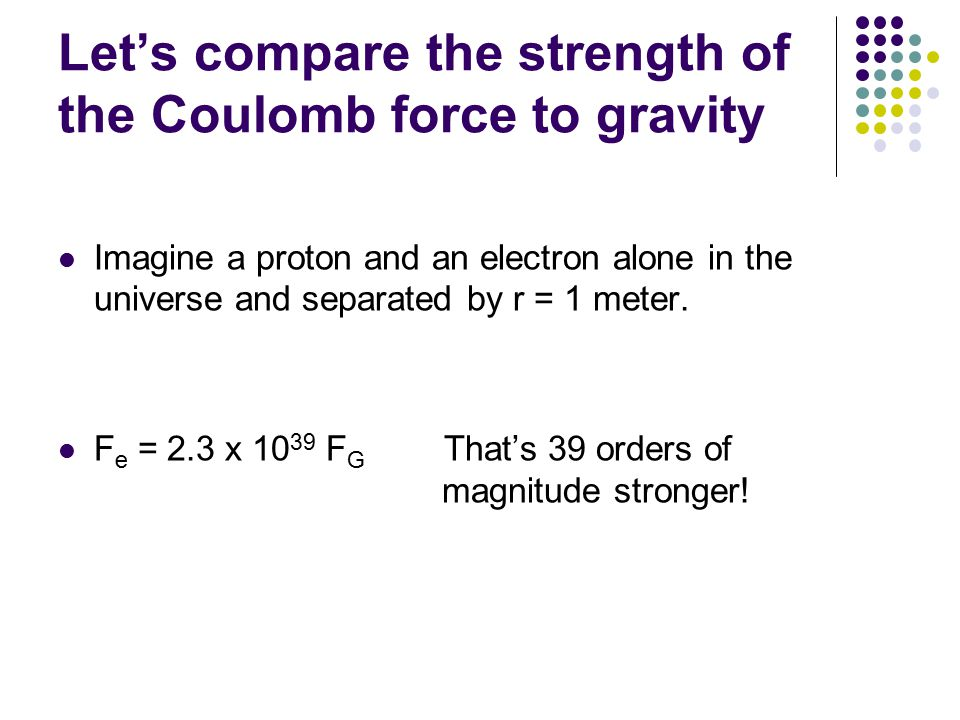 Let's compare the strength of the Coulomb force to gravity Imagine a proton and an electron alone in the universe and separated by r = 1 meter. F e =