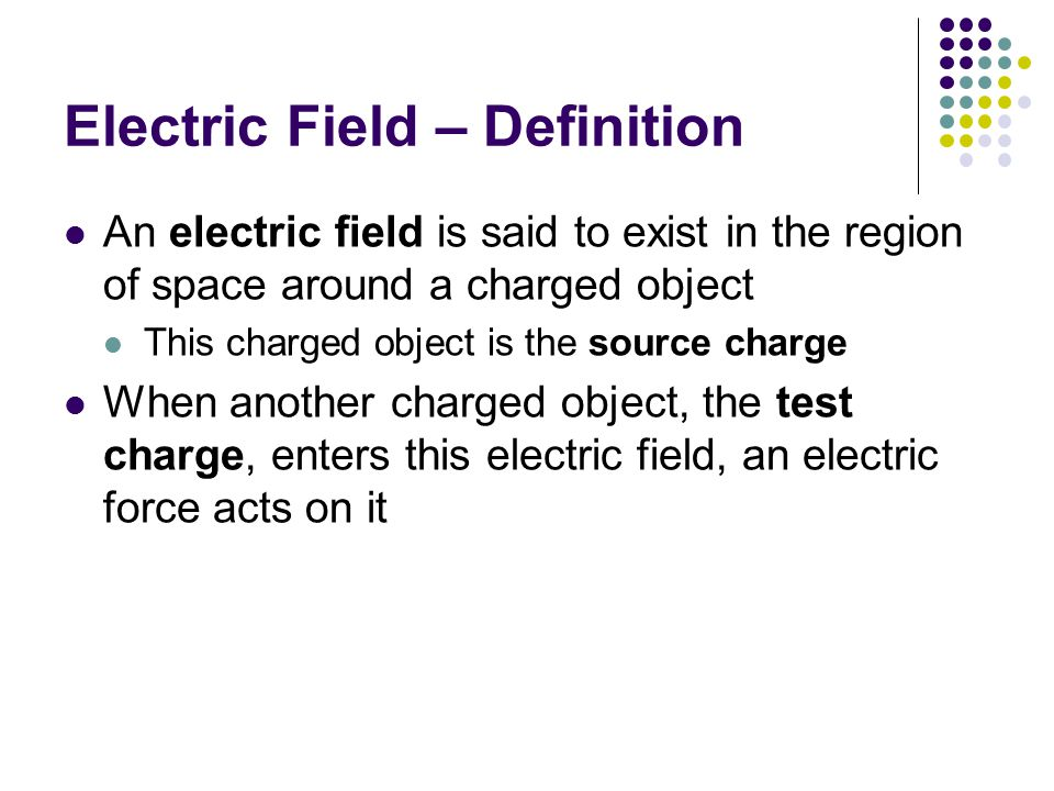 Electric Field – Definition An electric field is said to exist in the region of space around a charged object This charged object is the source charge When another charged object, the test charge, enters this electric field, an electric force acts on it