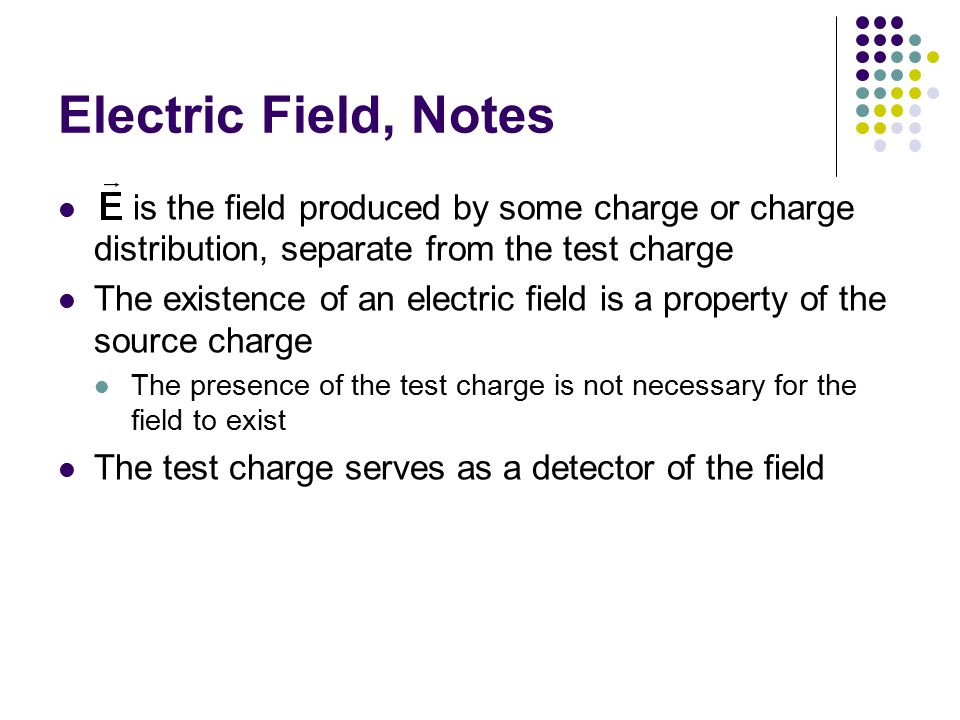 Electric Field, Notes is the field produced by some charge or charge distribution, separate from the test charge The existence of an electric field is
