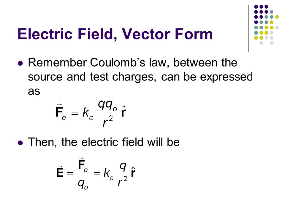 Electric Field, Vector Form Remember Coulomb's law, between the source and test charges, can be expressed as Then, the electric field will be