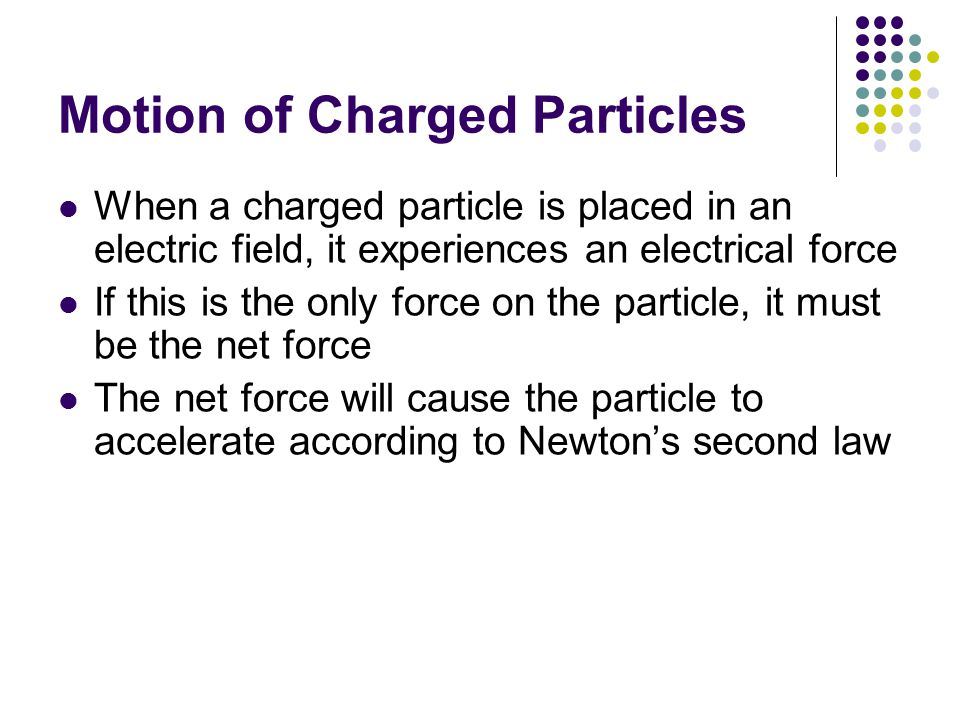 Motion of Charged Particles When a charged particle is placed in an electric field, it experiences an electrical force If this is the only force on th