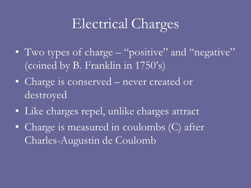 Electrical Forces Like charges repel, unlike charges attract Coulomb's Law –The force between two charges, q 1 and q 2, a center-to- center distance r apart, is given by –where k = 9  10 9 N  m 2 /C 2