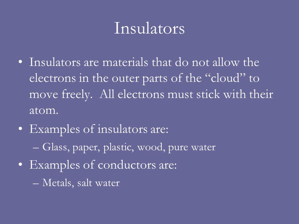 Insulators Insulators are materials that do not allow the electrons in the outer parts of the cloud to move freely.