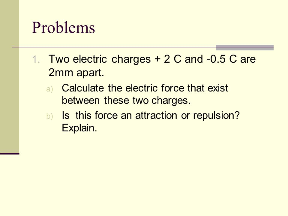 Problems 1. Two electric charges + 2 C and -0.5 C are 2mm apart.