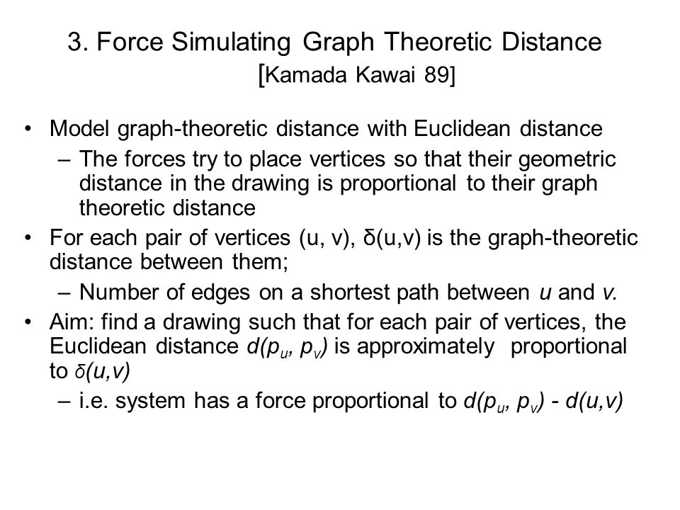 3. Force Simulating Graph Theoretic Distance [ Kamada Kawai 89] Model graph-theoretic distance with Euclidean distance –The forces try to place vertic