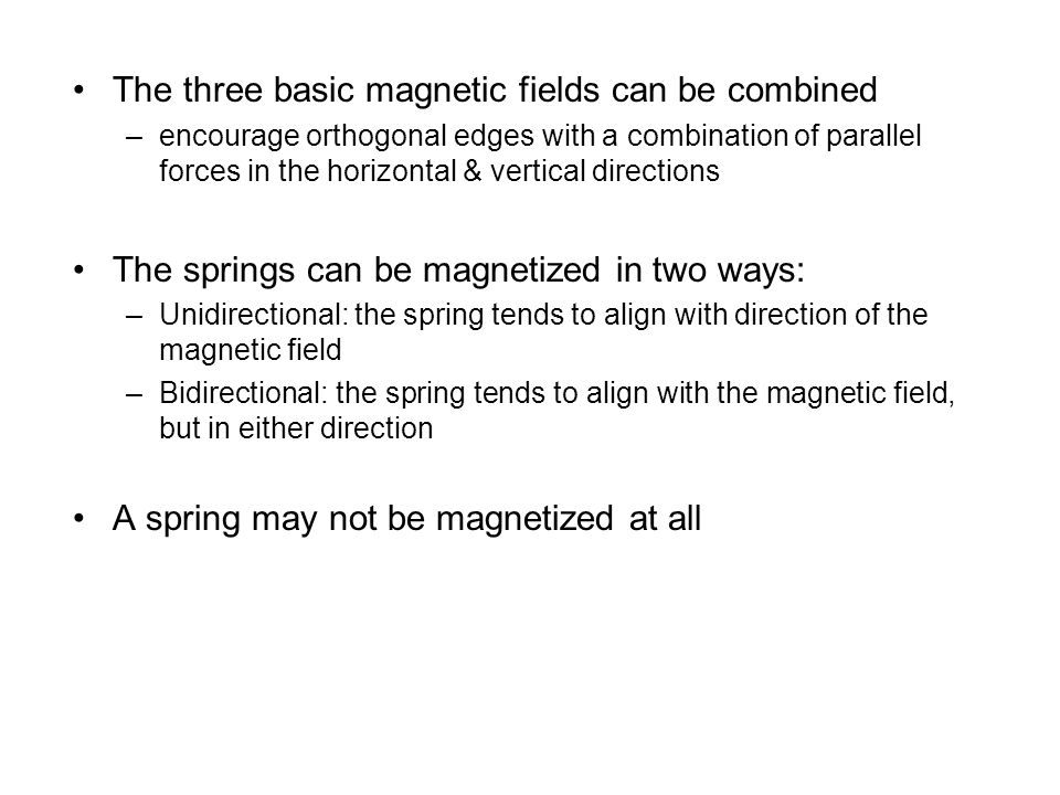 The three basic magnetic fields can be combined –encourage orthogonal edges with a combination of parallel forces in the horizontal & vertical directions The springs can be magnetized in two ways: –Unidirectional: the spring tends to align with direction of the magnetic field –Bidirectional: the spring tends to align with the magnetic field, but in either direction A spring may not be magnetized at all