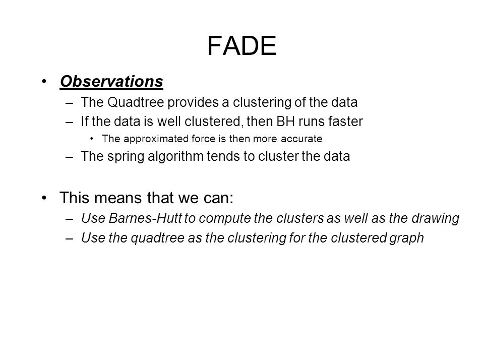 FADE Observations –The Quadtree provides a clustering of the data –If the data is well clustered, then BH runs faster The approximated force is then more accurate –The spring algorithm tends to cluster the data This means that we can: –Use Barnes-Hutt to compute the clusters as well as the drawing –Use the quadtree as the clustering for the clustered graph