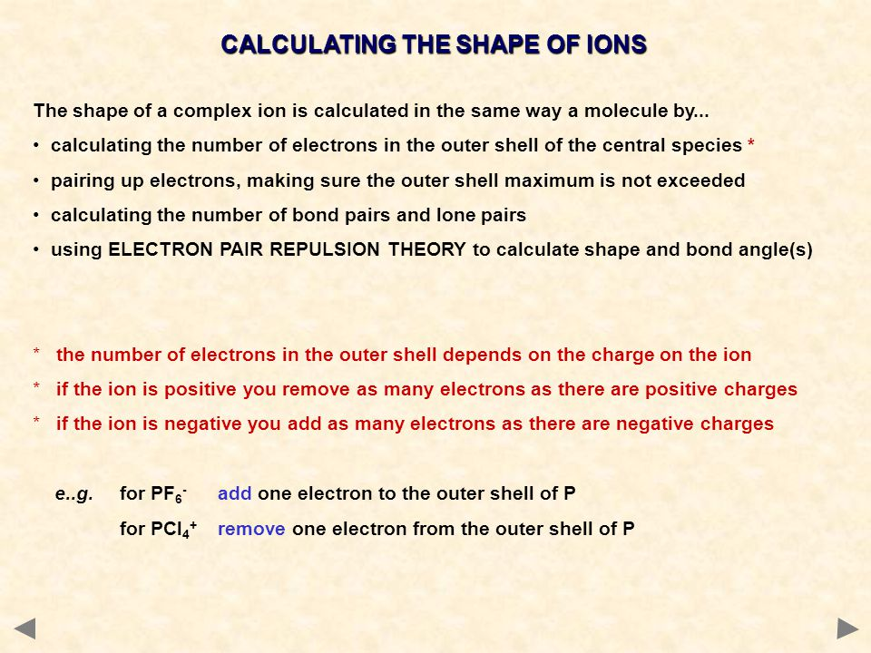 CALCULATING THE SHAPE OF IONS The shape of a complex ion is calculated in the same way a molecule by... calculating the number of electrons in the out