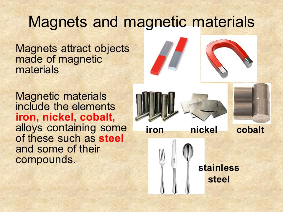 Magnets and magnetic materials Magnets attract objects made of magnetic materials Magnetic materials include the elements iron, nickel, cobalt, alloys containing some of these such as steel and some of their compounds.