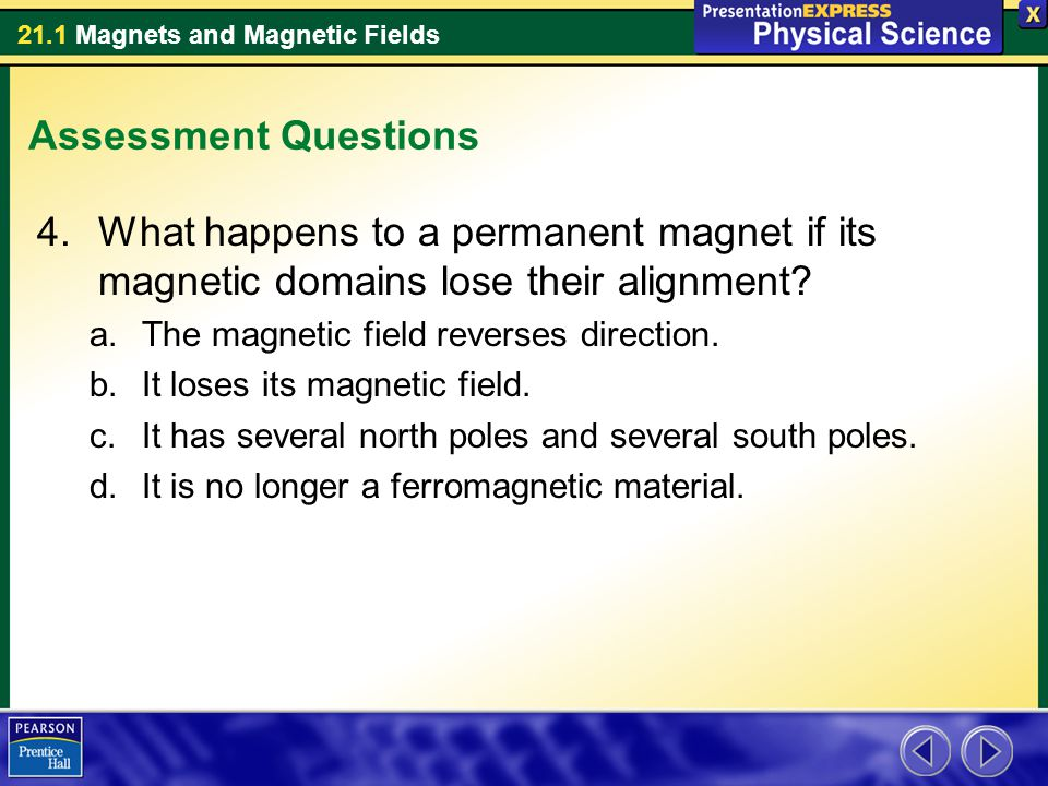 21.1 Magnets and Magnetic Fields Assessment Questions 4.What happens to a permanent magnet if its magnetic domains lose their alignment? a.The magneti
