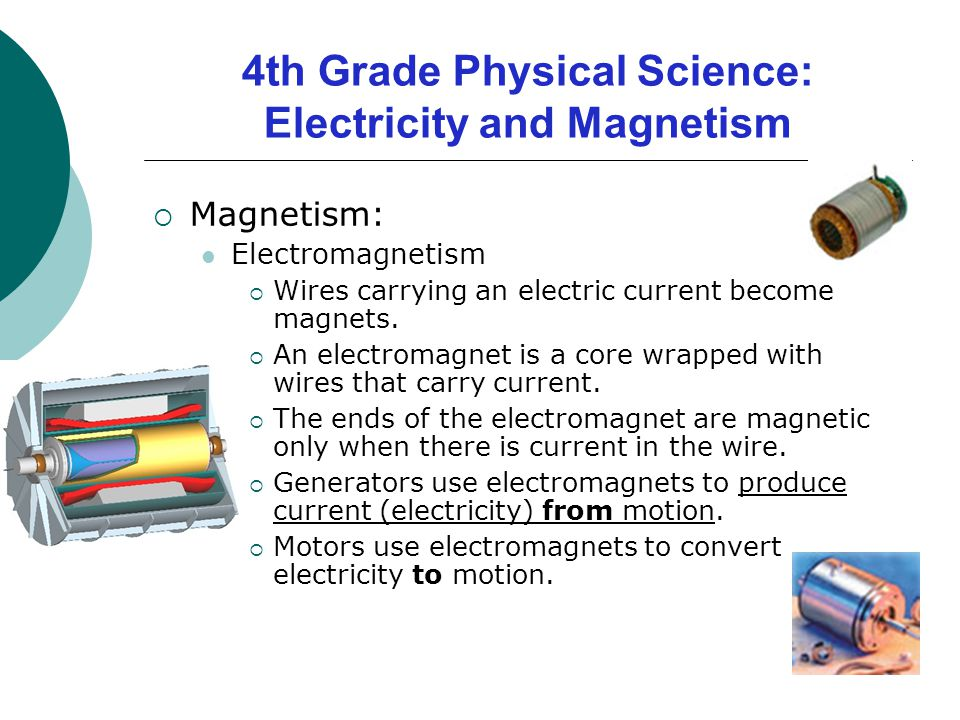 Magnetism: Electromagnetism  Wires carrying an electric current become magnets.  An electromagnet is a core wrapped with wires that carry current.