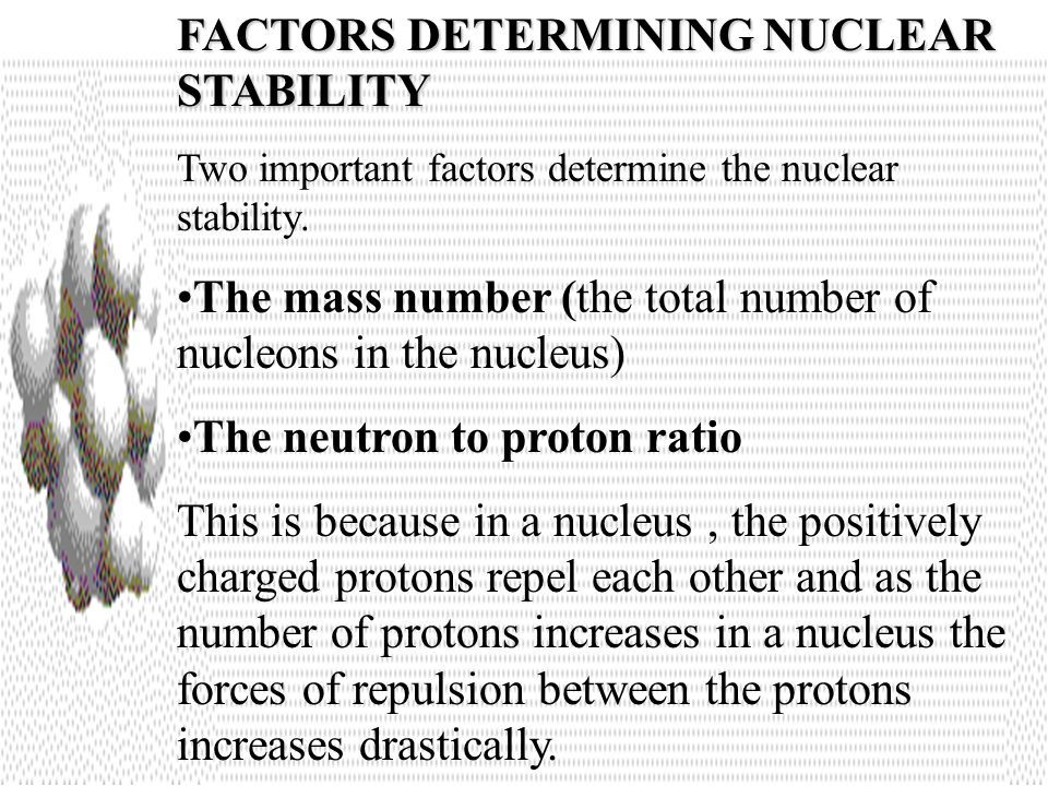FACTORS DETERMINING NUCLEAR STABILITY Two important factors determine the nuclear stability.