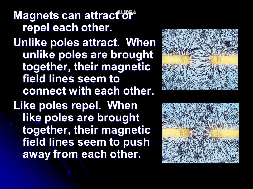 SLIDE 4 Magnets can attract or repel each other. Unlike poles attract. When unlike poles are brought together, their magnetic field lines seem to conn