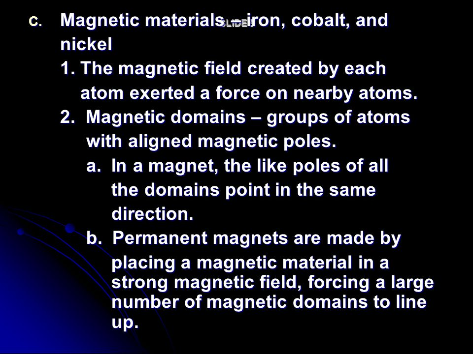 SLIDE 5 C. Magnetic materials – iron, cobalt, and nickel 1. The magnetic field created by each atom exerted a force on nearby atoms. atom exerted a fo