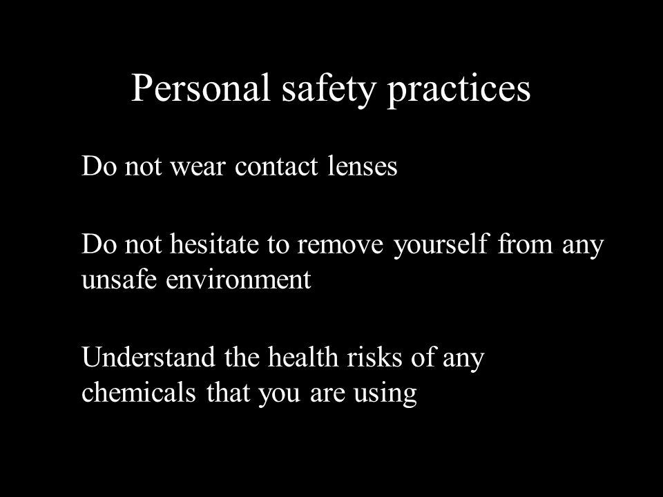 Personal safety practices Do not wear contact lenses Do not hesitate to remove yourself from any unsafe environment Understand the health risks of any