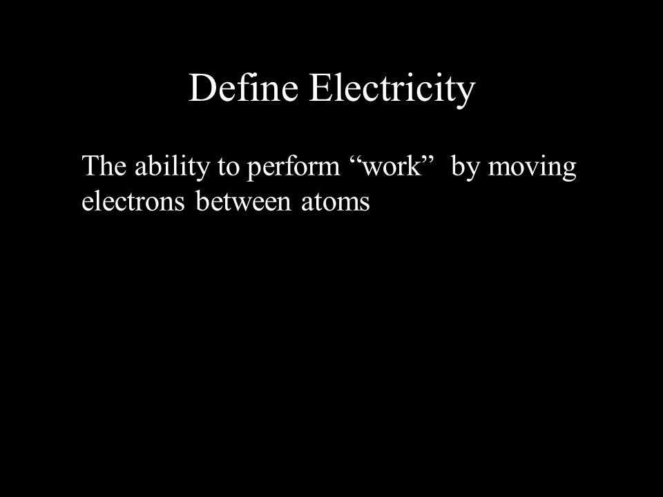 """Define Electricity The ability to perform """"work"""" by moving electrons between atoms"""