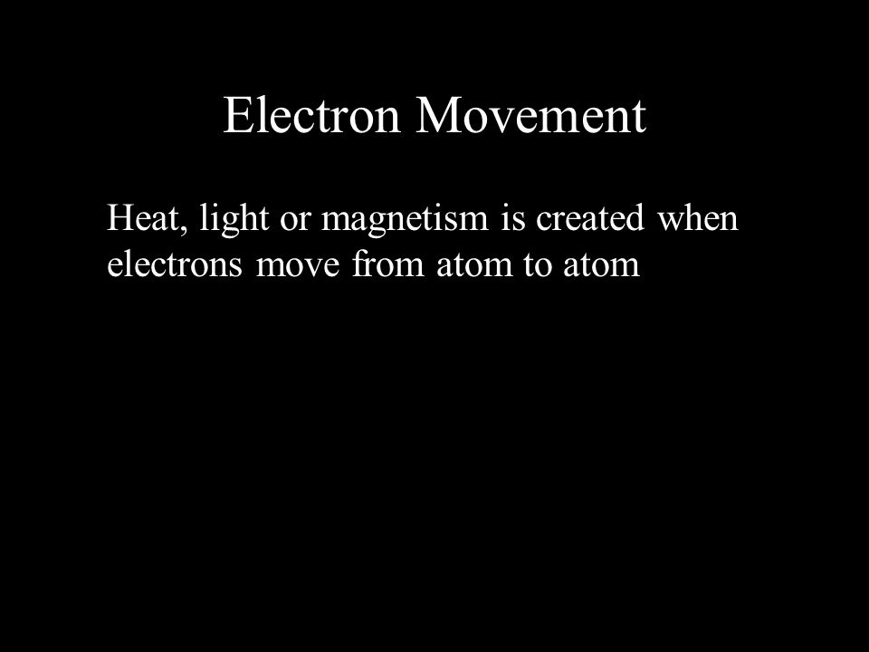 Electron Movement Heat, light or magnetism is created when electrons move from atom to atom