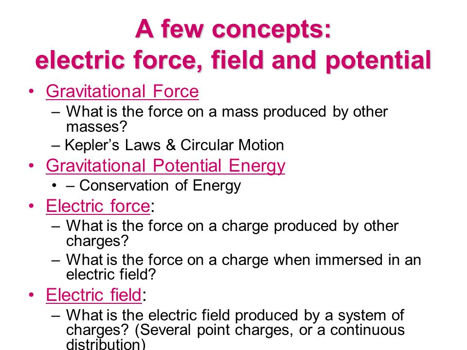 A few concepts: electric force, field and potential Gravitational Force –What is the force on a mass produced by other masses? – Kepler's Laws & Circu