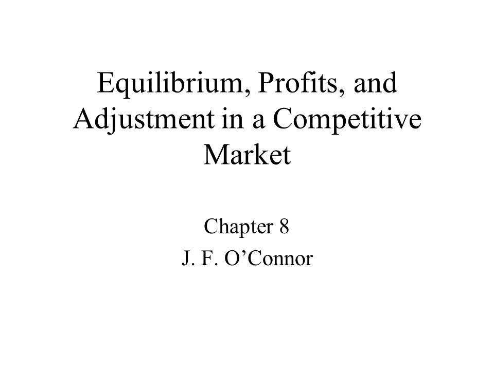 Equilibrium, Profits, and Adjustment in a Competitive Market Chapter 8 J. F. O'Connor