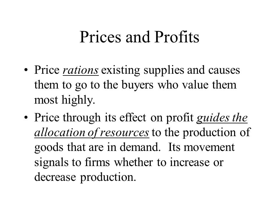 Prices and Profits Price rations existing supplies and causes them to go to the buyers who value them most highly.