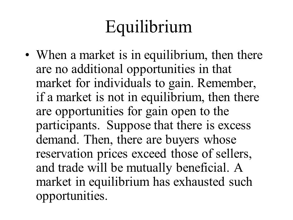 Equilibrium When a market is in equilibrium, then there are no additional opportunities in that market for individuals to gain.