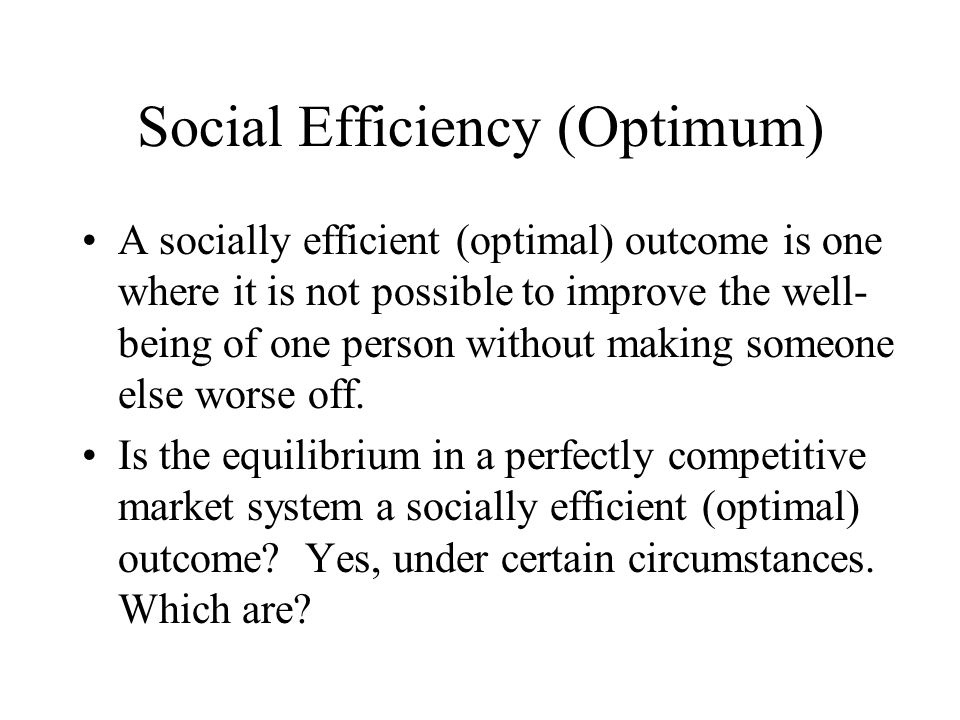 Social Efficiency (Optimum) A socially efficient (optimal) outcome is one where it is not possible to improve the well- being of one person without making someone else worse off.