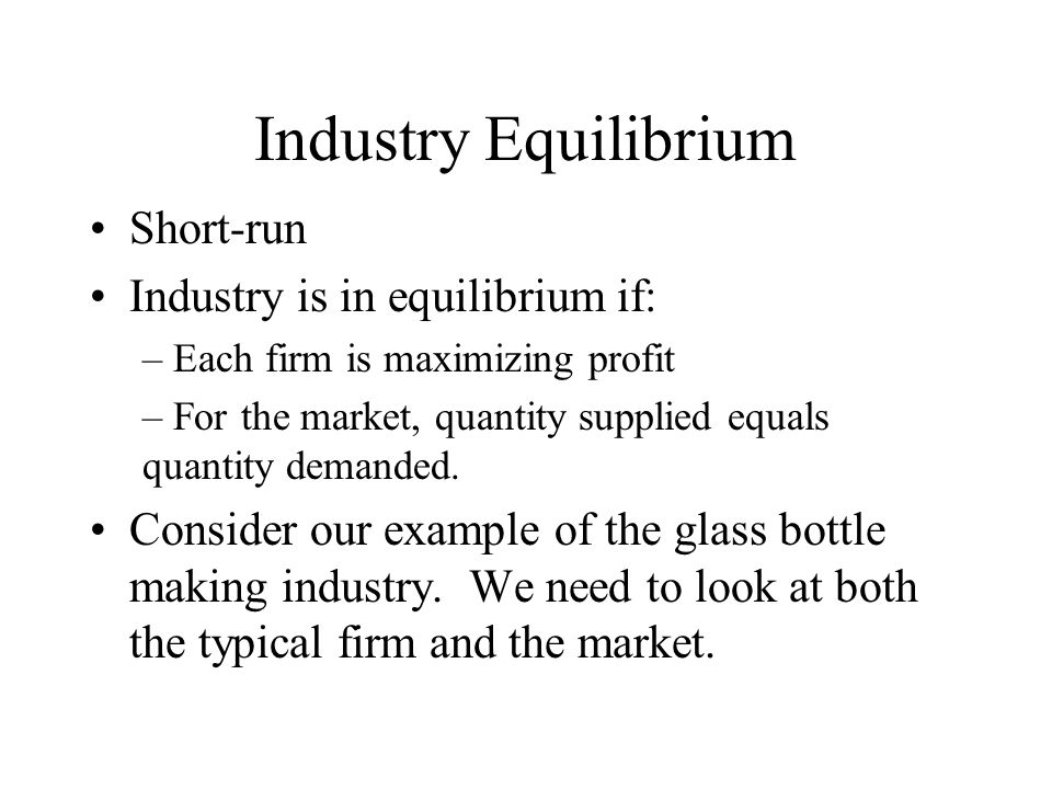 Industry Equilibrium Short-run Industry is in equilibrium if: – Each firm is maximizing profit – For the market, quantity supplied equals quantity demanded.