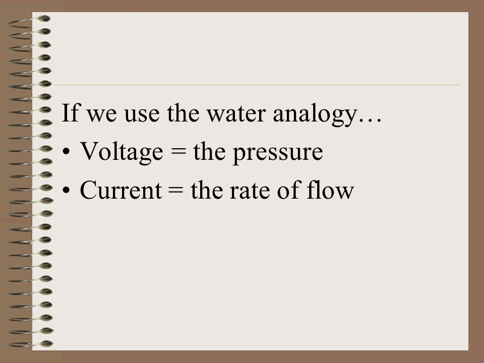 If we use the water analogy… Voltage = the pressure Current = the rate of flow