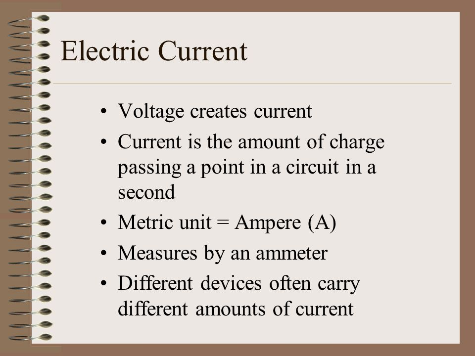 Electric Current Voltage creates current Current is the amount of charge passing a point in a circuit in a second Metric unit = Ampere (A) Measures by