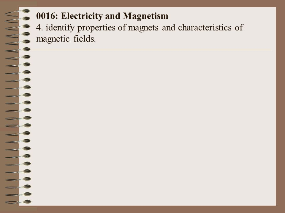 0016: Electricity and Magnetism 4. identify properties of magnets and characteristics of magnetic fields.